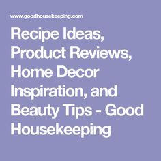 Recipe Ideas, Product Reviews, Home Decor Inspiration, and Beauty Tips - Good Housekeeping