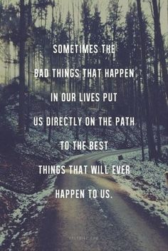 Sometimes the bad things that happen in our lives put us directly on the path to the best things that will ever happen to us.