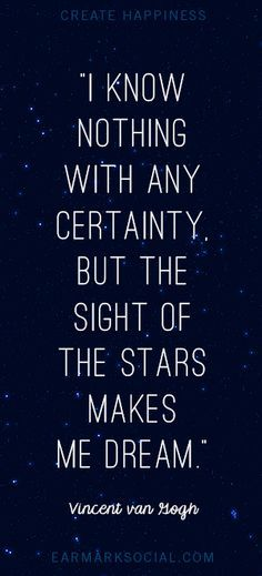 """""""For my part I know nothing with any certainty, but the sight of the stars makes me dream."""" - Vincent Van Gogh"""
