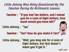 "Little Johnny was being questioned by the teacher during an Arithmetic lesson. Teacher : ""If you had Ten dollars, and I asked you for a loan of Eight dollars, how much would you have left?"" Little Johnny : ""Ten"" Teacher : ""Ten? How do you make it Ten?"" Little Johnny : ""Well, you may ask for a loan of Eight dollars, but that doesn't mean you'll get it."""