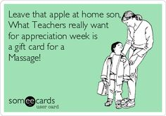 Leave that apple at home son, What Teachers really want for appreciation week is a gift card for a Massage!