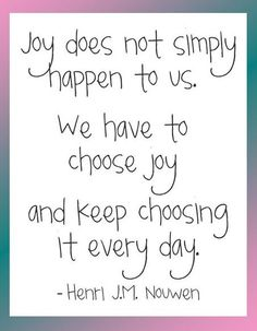 Joy does not simply happen to us. We have to choose joy and keep choosing it every day. — Henri J.M. Nouwen #Fitness Matters