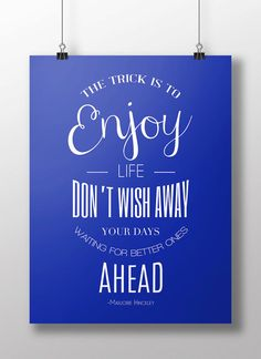 """""""The trick is to enjoy life. Don't wish away your days waiting for better ones ahead"""" Marjorie Hinckley"""