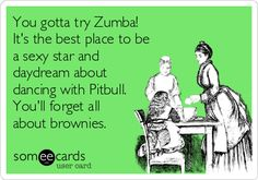 You gotta try Zumba! It's the best place to be a sexy star and daydream about dancing with Pitbull. You'll forget all about brownies.