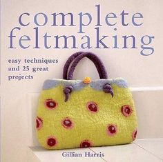 Complete Feltmaking : Easy Techniques and 25 Great Projects by Gillian Harris (2
