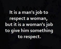 They need to learn this and see this from day one.  And giving him something to respect does not mean a sassy attitude like you see so much of now.  It means having pride in yourself, and respecting others.  How you dress and act (be a lady, not a fly girl!)