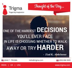 """""""One of the hardest decisions you'll ever face in life is choosing whether to walk away or try harder."""" ― Ziad K. Abdelnour #thoughtoftheday #motivation #motivationalquotes #inspiration #achieve #success #Trigma"""