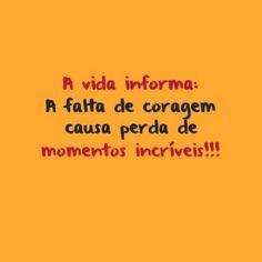 <p></p><p>A vida informa: A falta de coragem causa perda de momentos incríveis!!!</p>