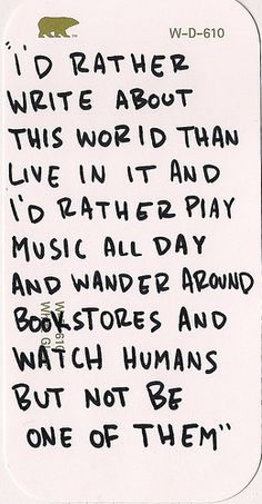 I'd rather write about this world than live in it, and I'd rather play music all day and wander around bookstores and watch humans, but not be one of them.