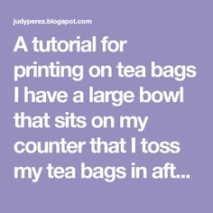 A tutorial for printing on tea bags I have a large bowl that sits on my counter that I toss my tea bags in after I use them. When it ...