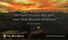 """themindquotes.com : Friedrich Nietzsche Quotes on Inspiration and Truth""""Sometimes people don't want to hear the truth because they don't want their illusions destroyed."""" ~ Friedrich Nietzsche"""