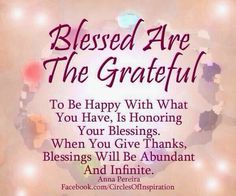 """""""Blessed are the grateful. To be happy with what you have is honoring your blessings. When you give thanks, blessings will be abundant and infinite. Thankful Quotes, Thankful Heart, Gratitude Quotes, Gratitude Jar, Wonderful Day Quotes, Good Morning Quotes, Positive Thoughts, Positive Quotes, Daily Inspiration Quotes"""