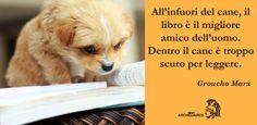 """""""All'infuori del cane, il libro è il migliore amico dell'uomo. Dentro il cane è troppo scuro per leggere."""" (Groucho Marx)"""