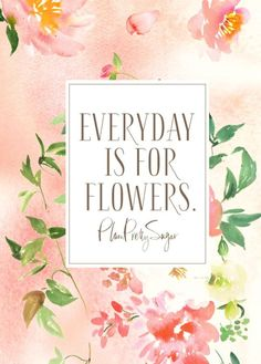 Everyday is for flowers