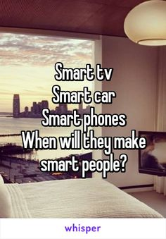 Smart tv Smart car Smart phones When will they make smart people?