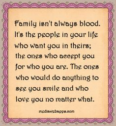 #Quotes: Family isn`t always blood. It`s the people in your life who want you in theirs; the ones who accept you for who you are. The ones who would do anything to see you smile and who love you no matter what.