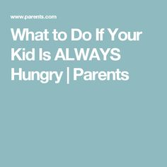 What to Do If Your Kid Is ALWAYS Hungry | Parents