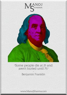 """Benjamin Franklin - Manoj Sharma    """"Some people die at 25 and aren't buried till 75."""""""