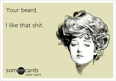 """Free, Flirting Ecard: """"Your beard,  I like that shit.""""   People. Bearded. Beards. Men. Hot Guys. Dapper. Real. Rugged. Indie. Alt. Style. Handsome. Photo. Long Hair."""