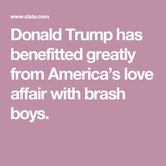 Donald Trump has benefitted greatly from America's love affair with brash boys.