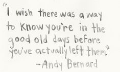 """""""I wish there was a way to know you're in the good old days before you've actually left them."""" - Andy Bernard"""
