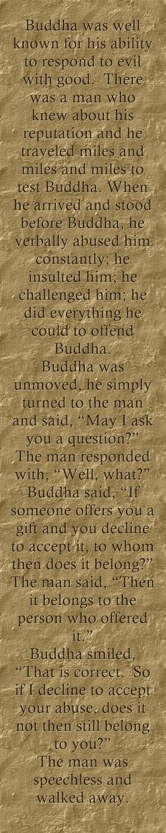 "Buddha was well known for his ability to respond to evil with good. There was a man who knew about his reputation and he traveled miles and miles and miles to test Buddha. When he arrived and stood before Buddha, he verbally abused him constantly; he insulted him; he challenged him; he did everything he could to offend Buddha. Buddha was unmoved, he simply turned to the man and said, ""May I ask you a question?"" The man responded with, ""Well, what?"" Buddha said, ""If..."