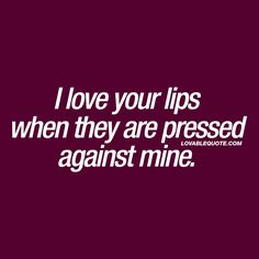 I Love Your Lips When They Are Pressed Against Mine