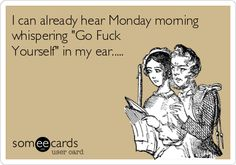 I can already hear Monday morning whispering 'Go Fuck Yourself' in my ear.....