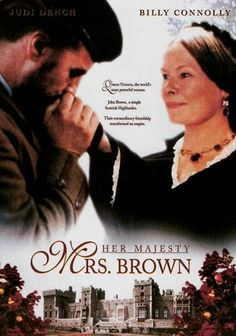 Mrs. Brown (1997) Grieving widow Queen Victoria (Oscar nominee Judi Dench) withdraws into sadness for years until plainspoken manservant John Brown (Billy Connolly) disrupts her mourning.