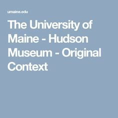The University of Maine - Hudson Museum - Original Context