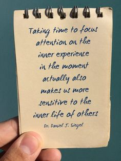 "Attainment happens by ""Taking time to focus attention on the inner experience in the moment actually also makes us more senstitive to the inner life of others"" Dr. Daniel J. Siegel 