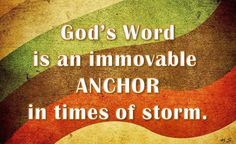 . God's Word is an immovable Ancor in times of storm.