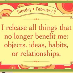 I release all things that no longer benefit me: objects, ideas, habits, or relationships.