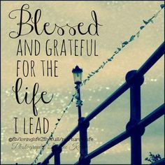 Blessed and Grateful for the life I lead.