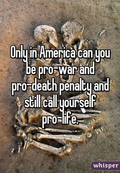 Only in America can you be pro-war and pro-death penalty and still call yourself pro-life.