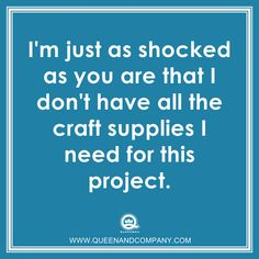 Crafting meme, humor, joke. After all these years shopping for craft supplies you'd think we'd have everything we needed! Queen and Company