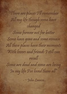 """""""There are places I'll remember All my life though some have changed Some forever not for better Some have gone and some remain All these places have their moments With lovers and friends I still can recall Some are dead and some are living In my life..."""