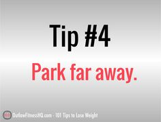 101 Tips to lose weight fast - #4 - Park further away. Instead of pulling up as close to your destination as you can, park a little further away on purpose. Not only does this lessen the chance of door dings – if you do this on a consistent basis, it can add up to a whole lot of calories burned. #weightlosstips http://www.outlawfitnesshq.com/101-tips-to-lose-weight-fast/