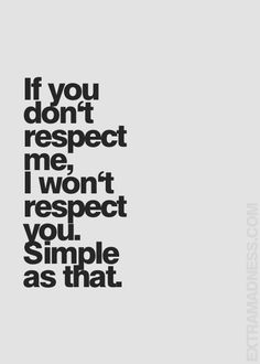 confession - be aware of the ways we show respect to each other because if you aren't doing them it means you don't respect me even though you may say you do. i pay attention to what you DO or DON'T DO not what you say. fyi.