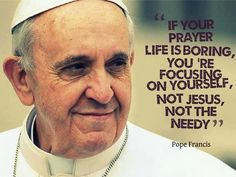 """""""If your prayer life is boring, you're focusing on yourself, not Jesus, not the needy."""" ~ Pope Francis"""