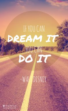 If you can dream it, you can do it... Walt Disney