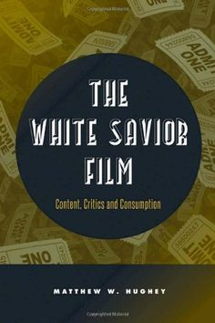 The White Savior Film: Content, Critics, and Consumption by Matthew Hughey http://fcaw.library.umass.edu/F/?func=direct&doc_number=014011653&doc_library=FCL01