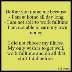 Before you judge me because I am at home all day long, I am not able to work full time. I am not able to earn my own money. I did not choose my illness. My only wish is to get well, work full time and do all that stuff I did before.