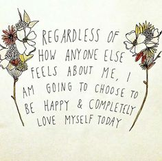 Regardless of how anyone else feels about me, I am going to choose to be happy and completely love myself today.