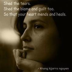 Shed the tears. Shed the blame and guilt too. So that your heart mends and heals. - khang kijarro nguyen #quotes #kijarro #lettinggo #recovering #heartbreak #blame #guilt