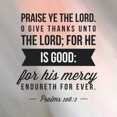 Verse of the Day: Psalms 106:1 Praise the Lord. Give thanks to the Lord, for he is good; his love endures forever.  Praise God for his goodness, love and mercy. We are unworthy of the comp…