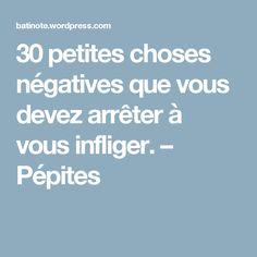 30 petites choses négatives que vous devez arrêter à vous infliger. – Pépites