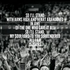 So I'll stand with arms high and heart abandoned In awe of the One who gave it…