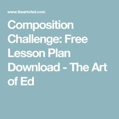 Composition Challenge: Free Lesson Plan Download - The Art of Ed