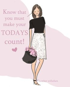 Know that you must make your TODAYS count!